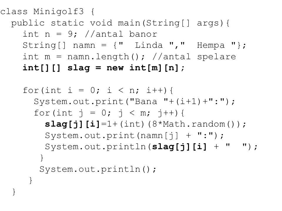 class Minigolf3 { public static void main(String[] args){ int n = 9; //antal banor. String[] namn = { Linda , Hempa };
